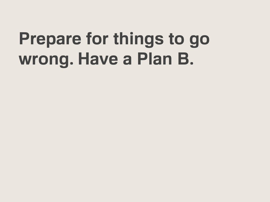 Prepare for things to go wrong. Have a Plan B.