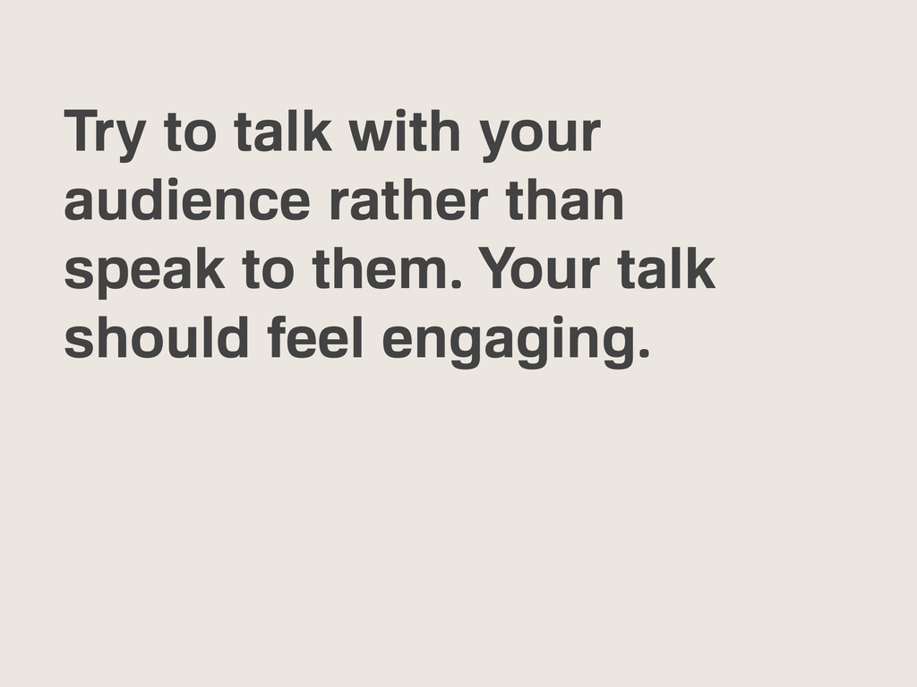 Try to talk with your audience rather than spea...