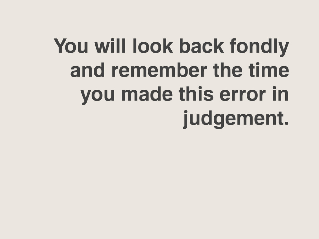 You will look back fondly and remember the time...