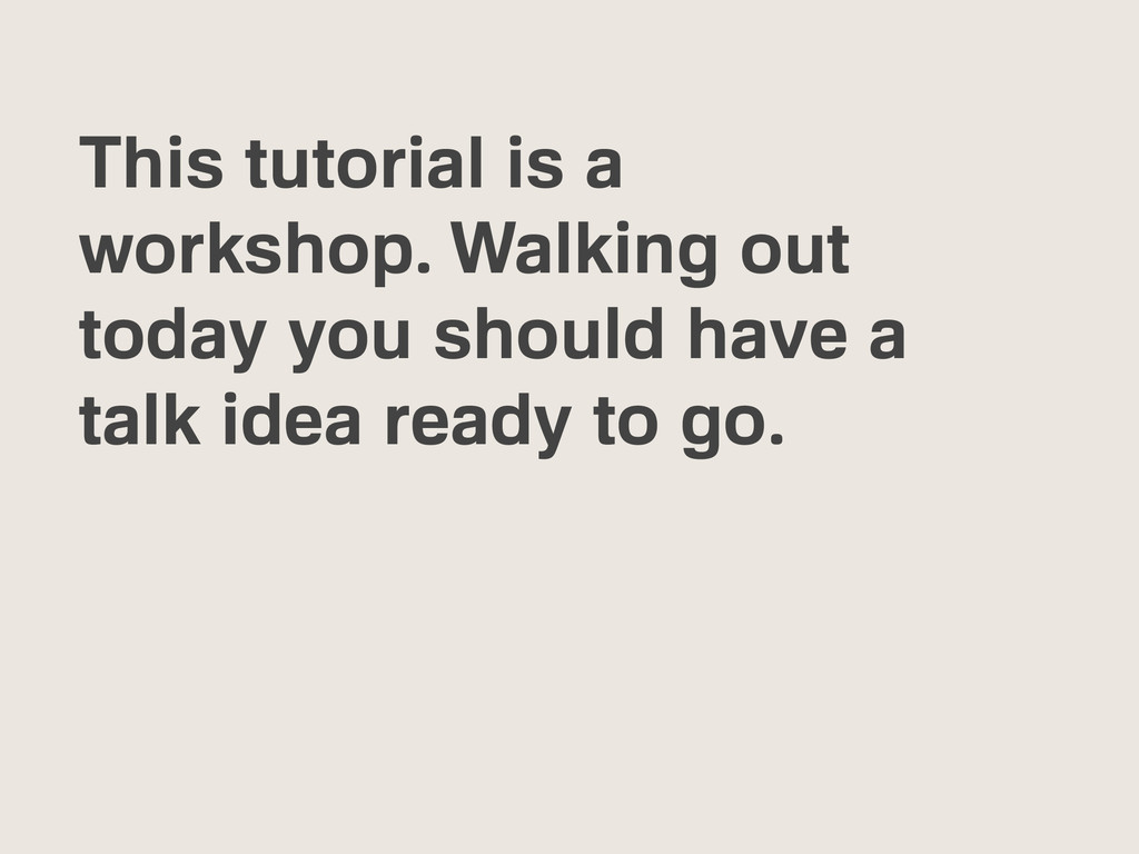 This tutorial is a workshop. Walking out today ...