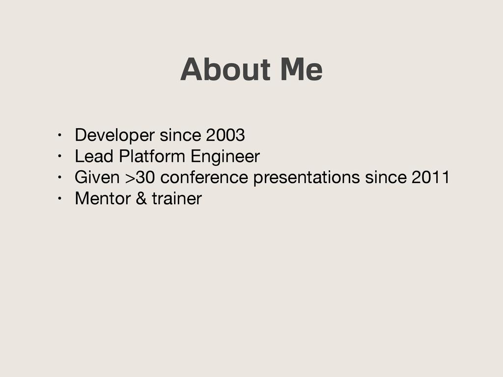 About Me • Developer since 2003  • Lead Platfor...