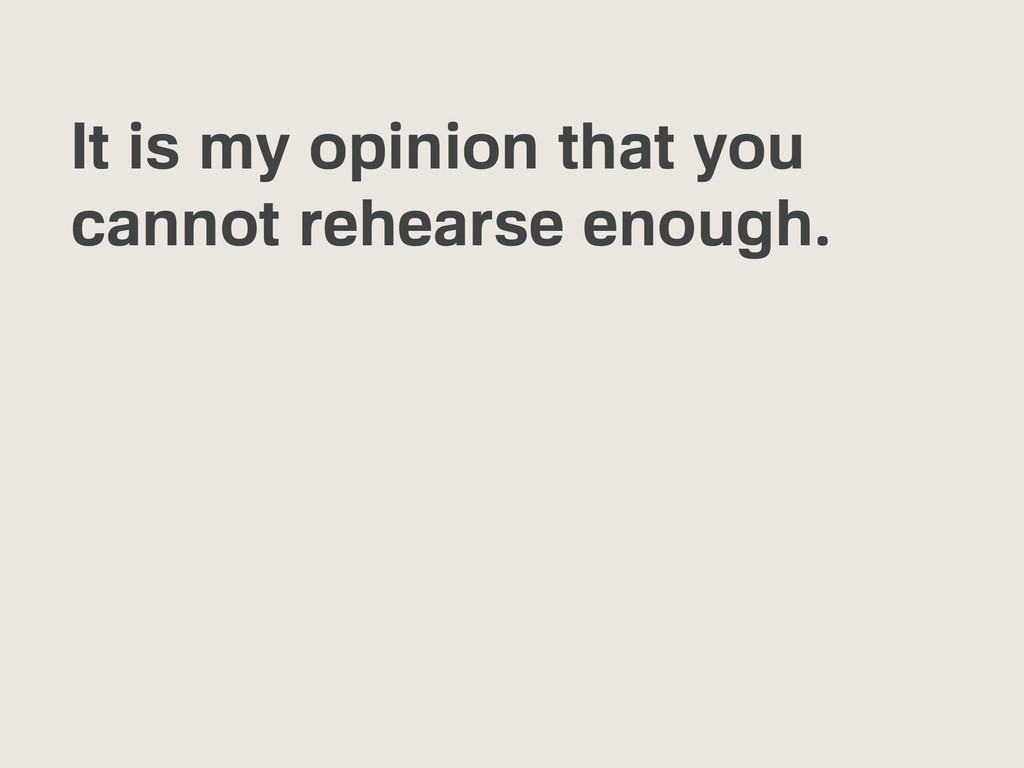 It is my opinion that you cannot rehearse enoug...