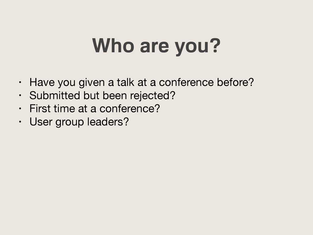 Who are you? • Have you given a talk at a confe...