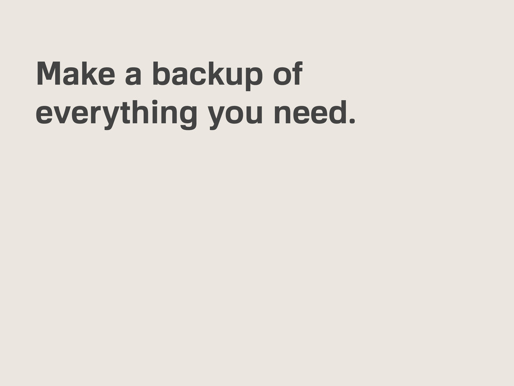 Make a backup of everything you need.