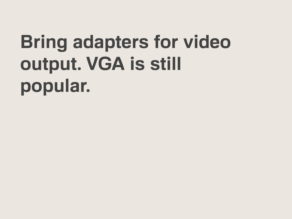 Bring adapters for video output. VGA is still p...