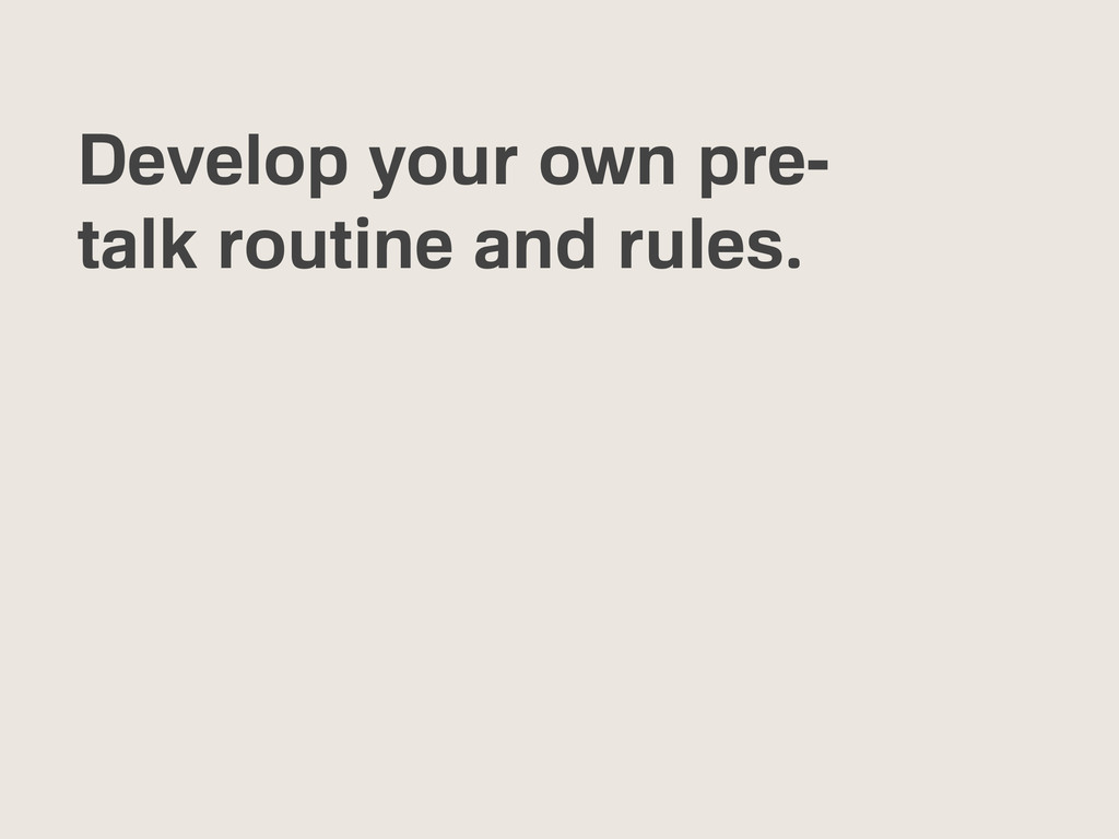Develop your own pre- talk routine and rules.