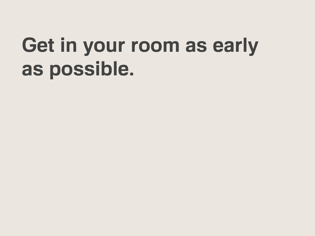 Get in your room as early as possible.