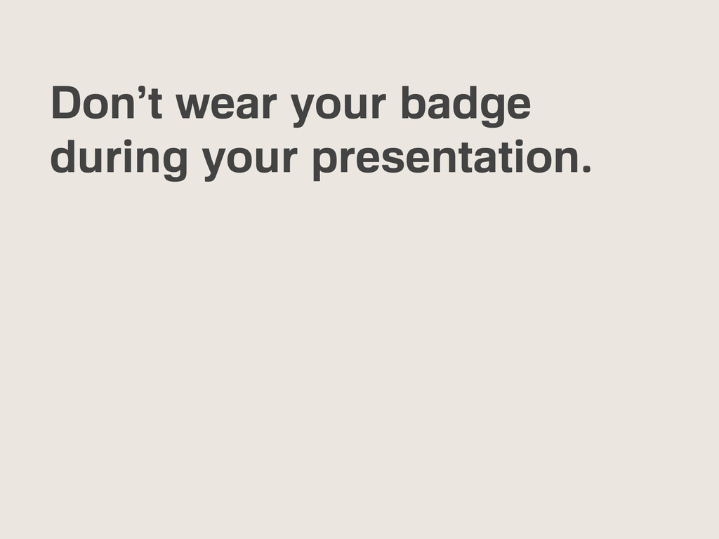 Don't wear your badge during your presentation.