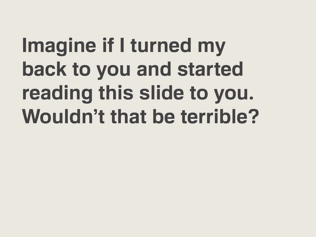 Imagine if I turned my back to you and started ...