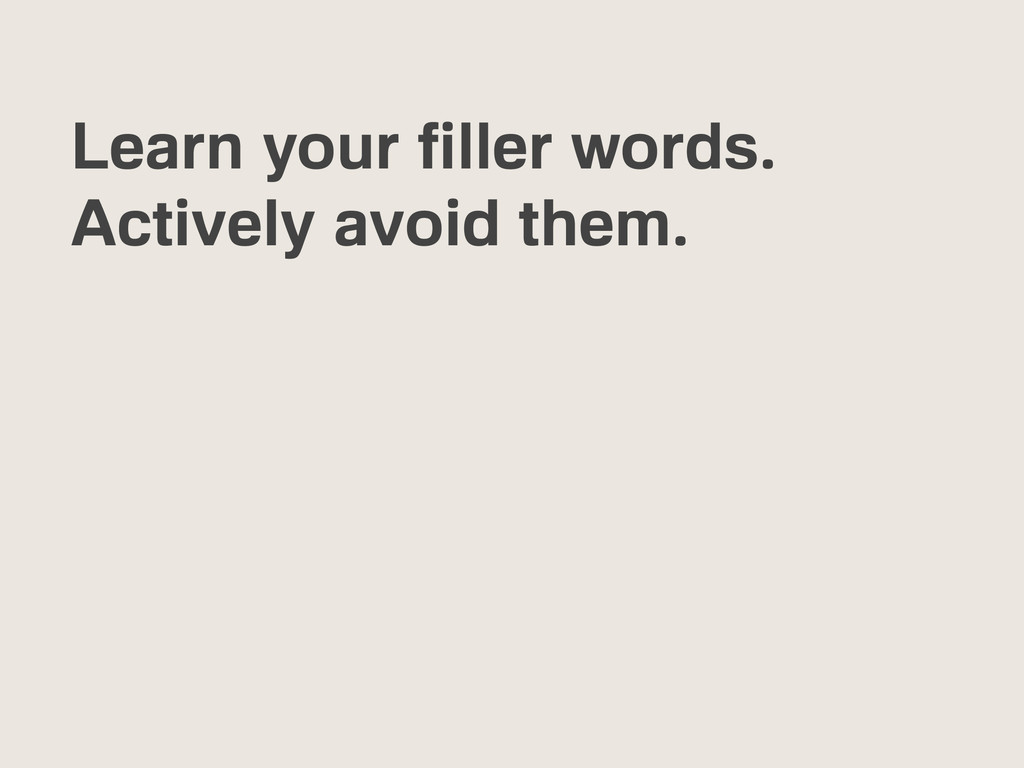 Learn your filler words. Actively avoid them.
