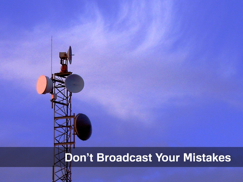 Things to avoid. Don't Broadcast Your Mistakes