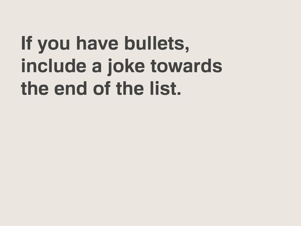 If you have bullets, include a joke towards the...