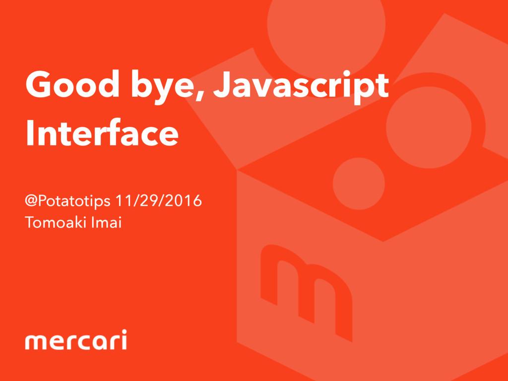 Good bye, Javascript Interface @Potatotips 11/2...