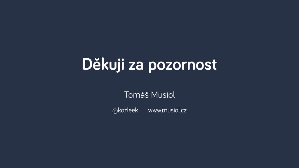 Děkuji za pozornost Tomáš Musiol @kozleek www.m...