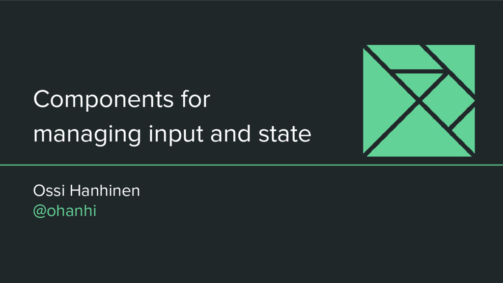 Components for managing input and state Ossi Ha...