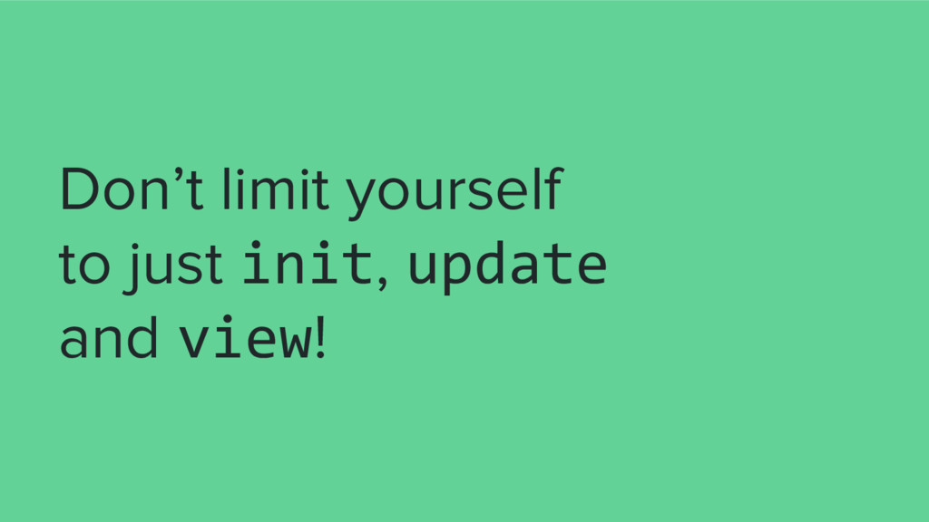 Don't limit yourself to just init, update and v...