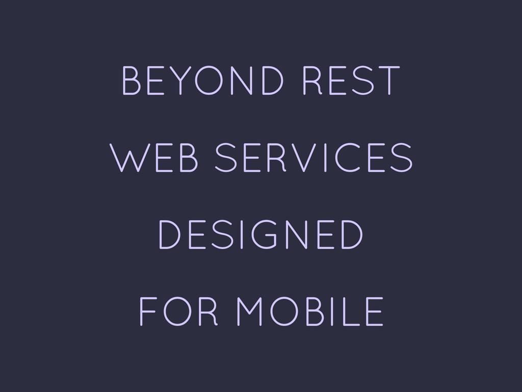 BEYOND REST WEB SERVICES DESIGNED FOR MOBILE