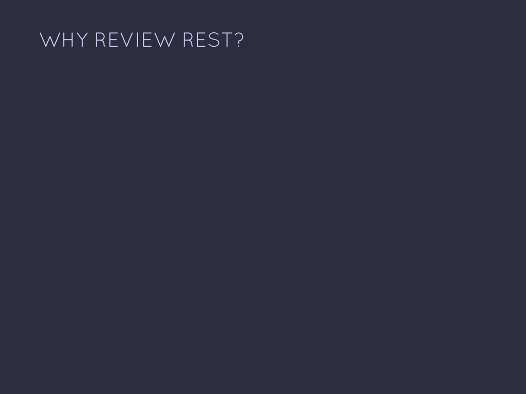WHY REVIEW REST?