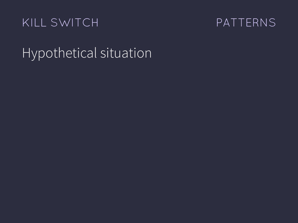 PATTERNS KILL SWITCH Hypothetical situation