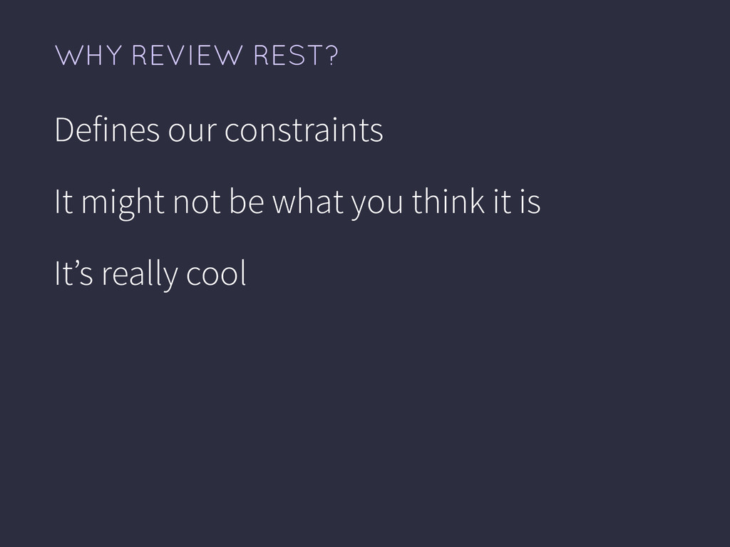 WHY REVIEW REST? Defines our constraints It mig...