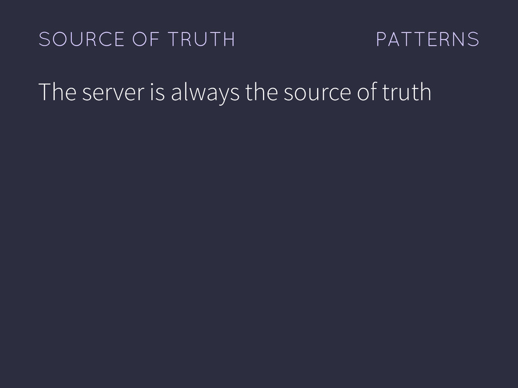 PATTERNS SOURCE OF TRUTH The server is always t...