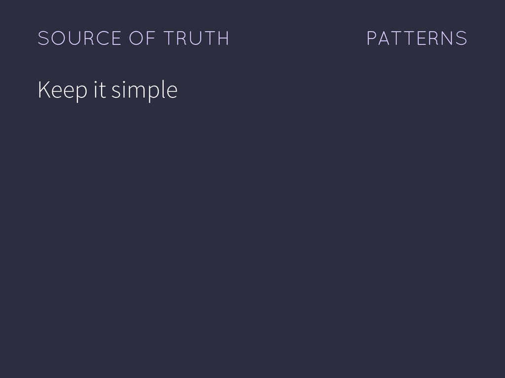 PATTERNS SOURCE OF TRUTH Keep it simple