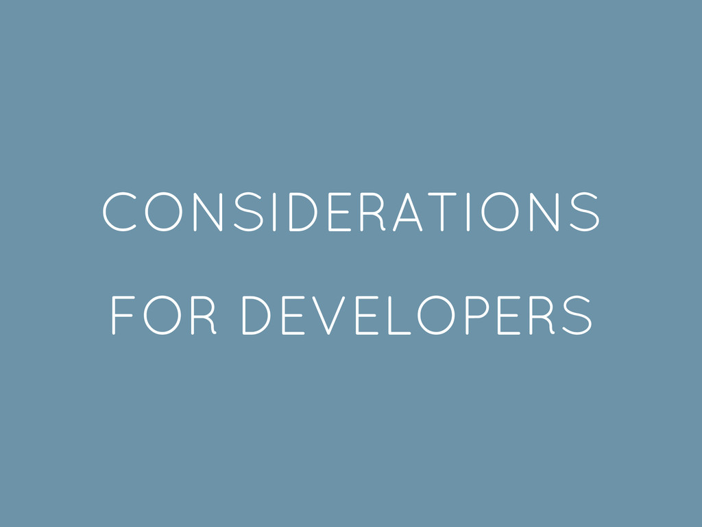 CONSIDERATIONS FOR DEVELOPERS