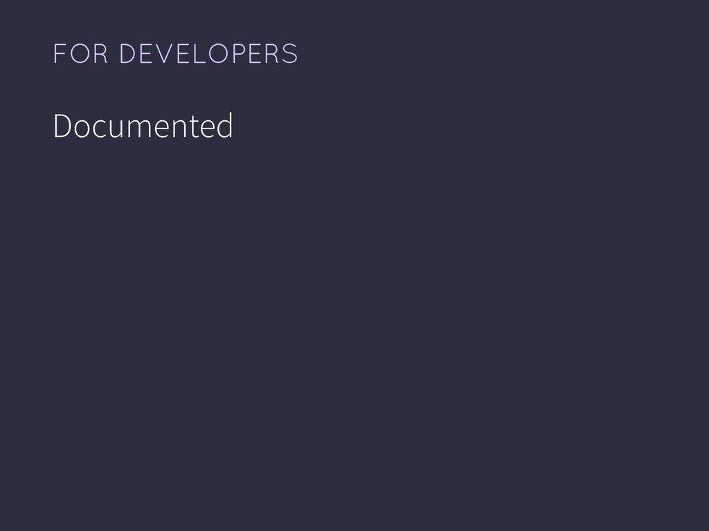 FOR DEVELOPERS Documented