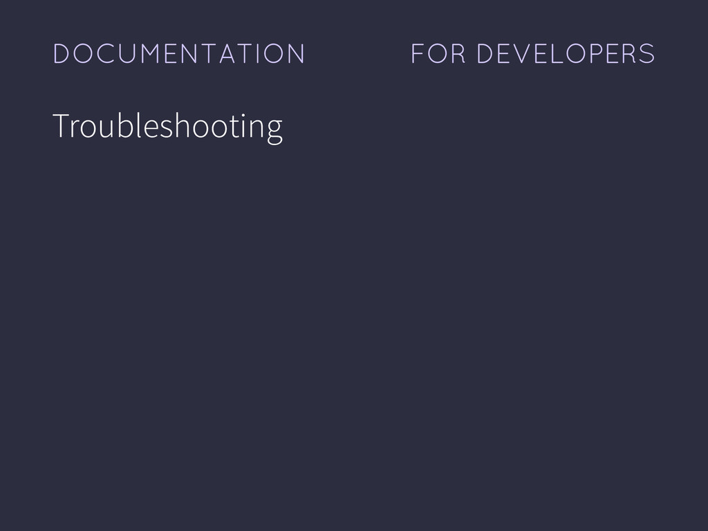 FOR DEVELOPERS DOCUMENTATION Troubleshooting