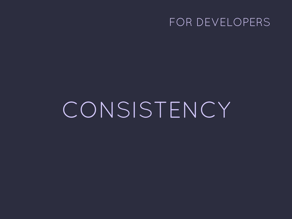 CONSISTENCY FOR DEVELOPERS