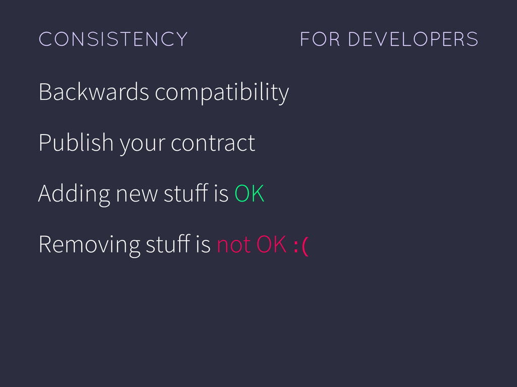 FOR DEVELOPERS CONSISTENCY Backwards compatibil...