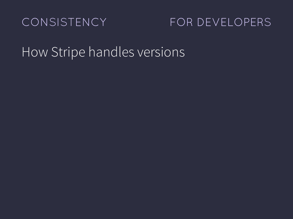 FOR DEVELOPERS CONSISTENCY How Stripe handles v...