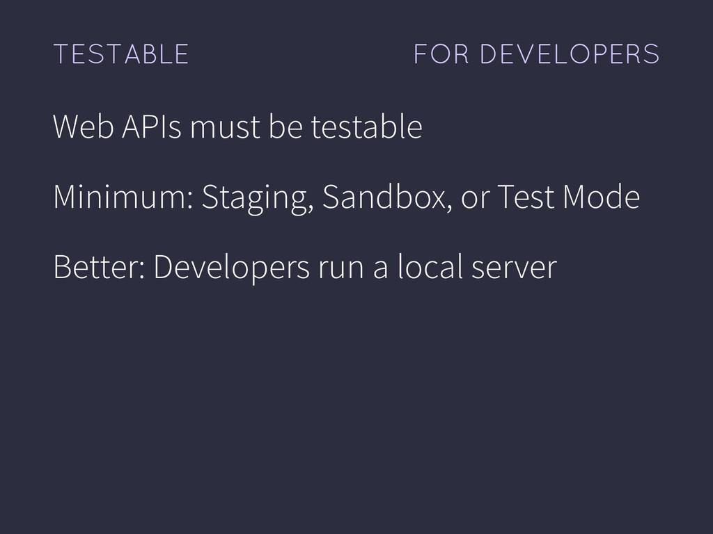 FOR DEVELOPERS TESTABLE Web APIs must be testab...
