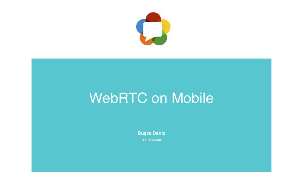 WebRTC on Mobile Buşra Deniz @busradeniz