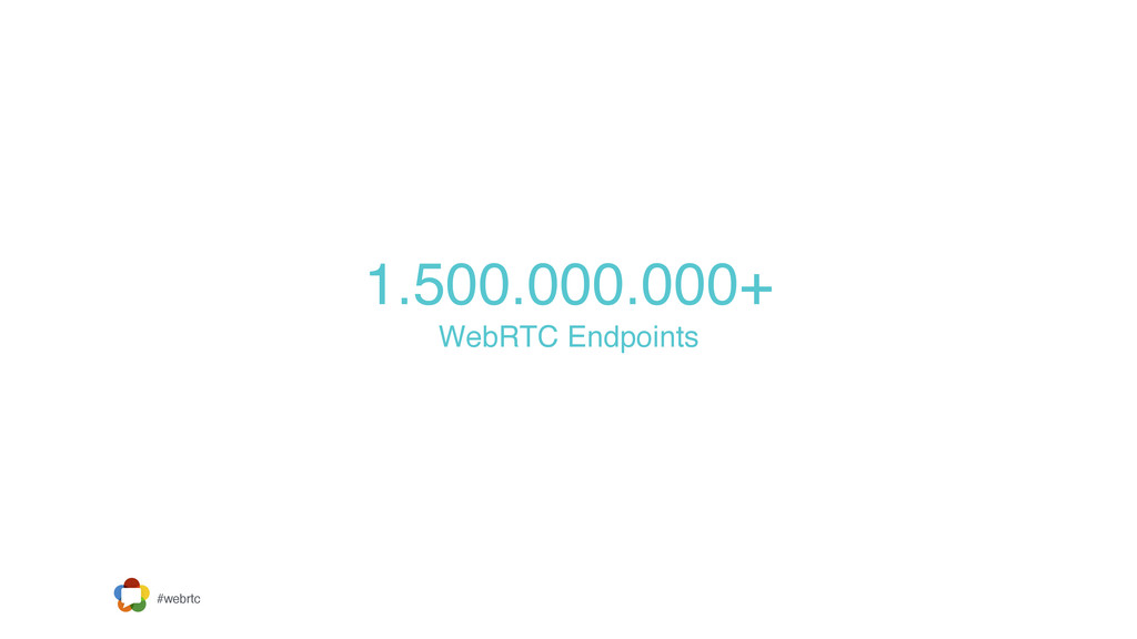 #webrtc 1.500.000.000+  WebRTC Endpoints