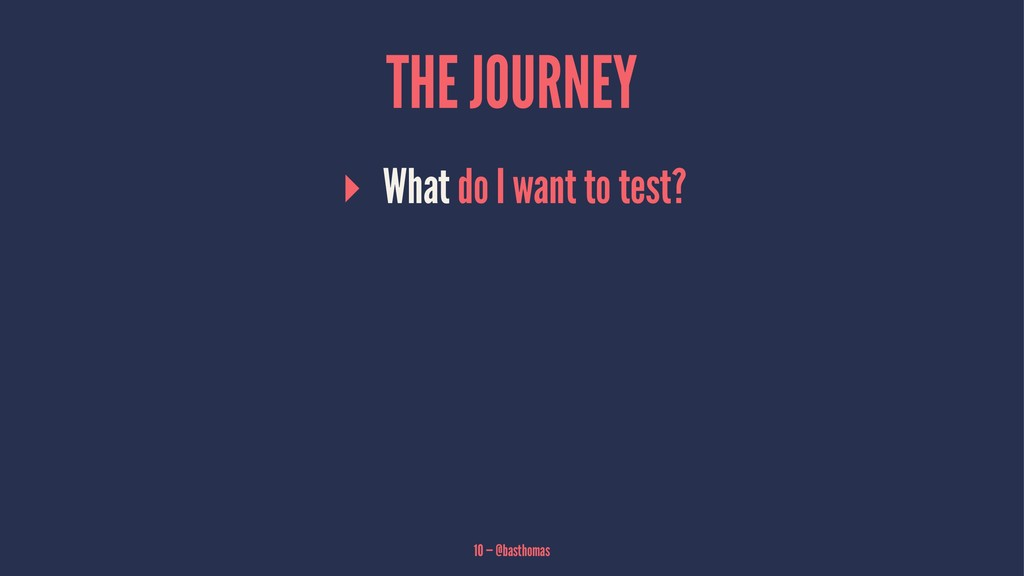 THE JOURNEY ▸ What do I want to test? 10 — @bas...