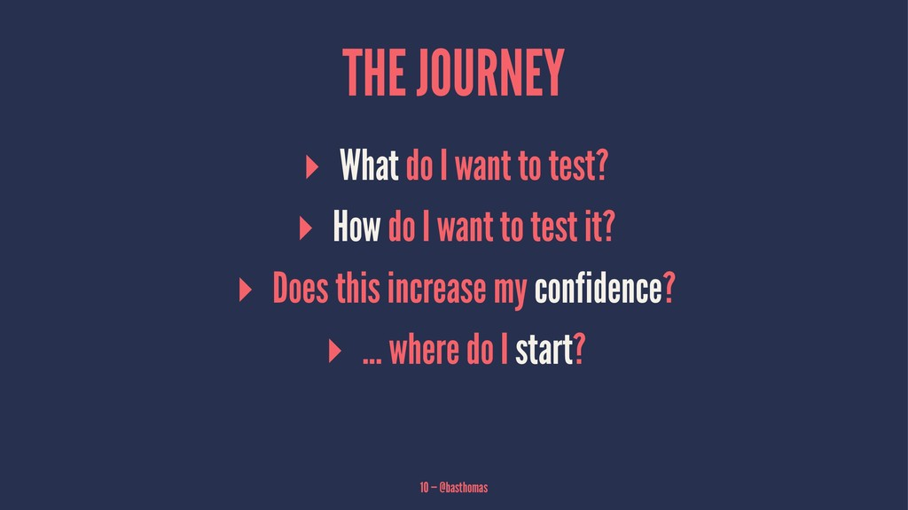 THE JOURNEY ▸ What do I want to test? ▸ How do ...