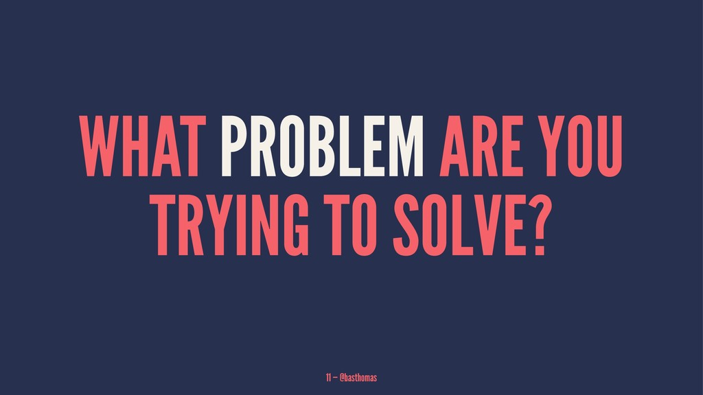 WHAT PROBLEM ARE YOU TRYING TO SOLVE? 11 — @bas...