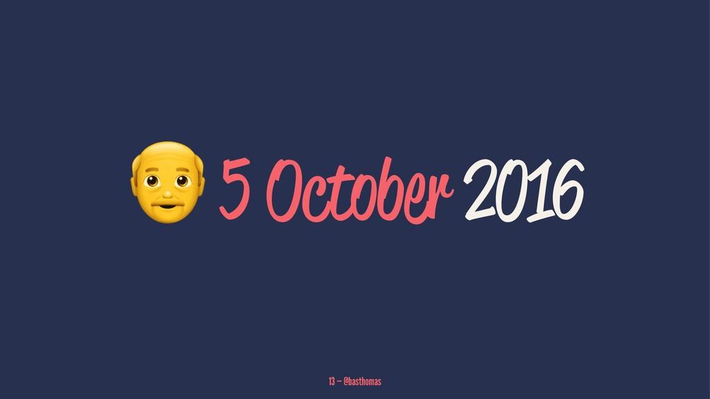! 5 October 2016 13 — @basthomas