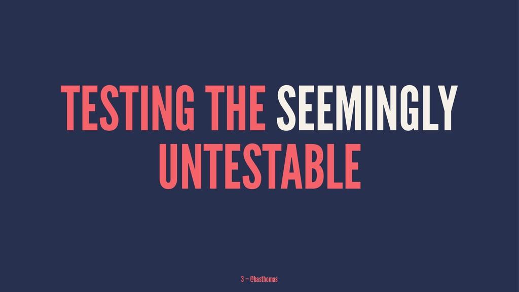 TESTING THE SEEMINGLY UNTESTABLE 3 — @basthomas