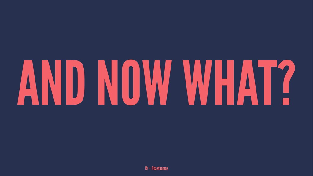 AND NOW WHAT? 19 — @basthomas