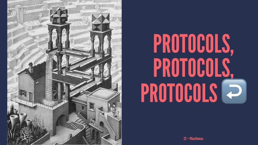 PROTOCOLS, PROTOCOLS, PROTOCOLS 22 — @basthomas