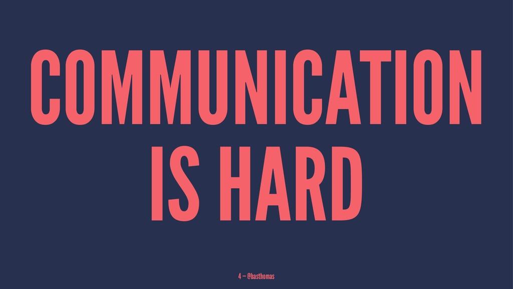COMMUNICATION IS HARD 4 — @basthomas