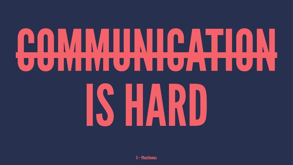 COMMUNICATION IS HARD 5 — @basthomas