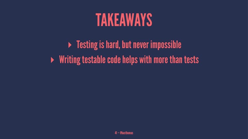 TAKEAWAYS ▸ Testing is hard, but never impossib...