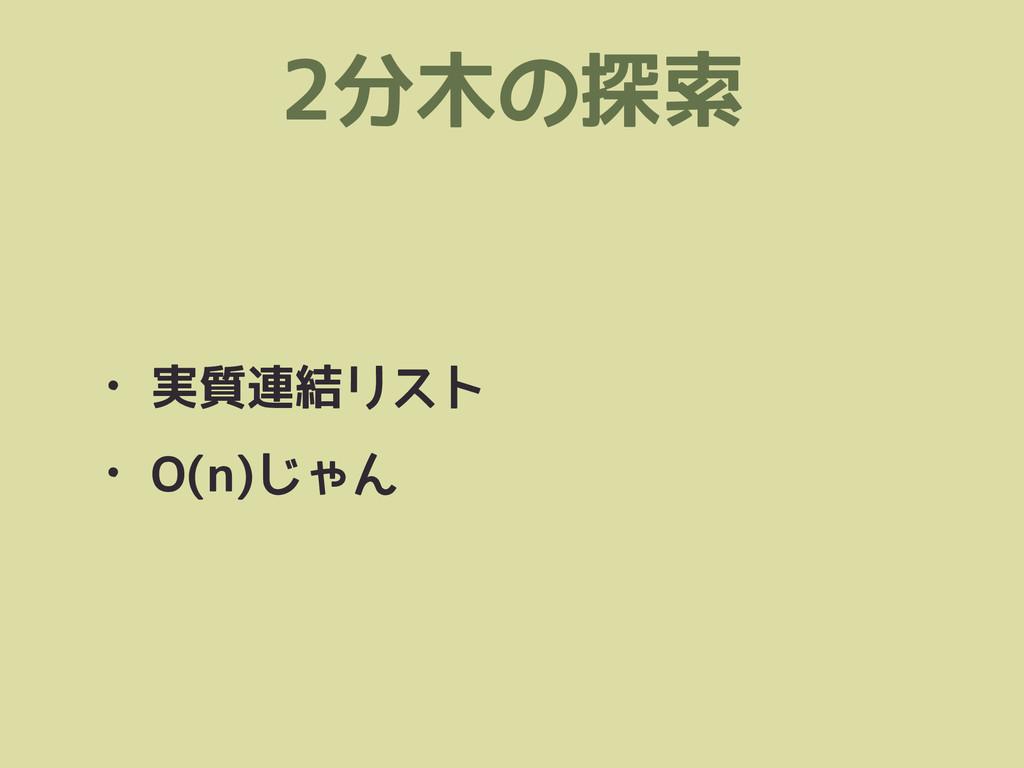 2分木の探索 • 実質連結リスト • O(n)じゃん