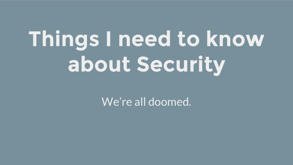 Things I need to know about Security We're all ...