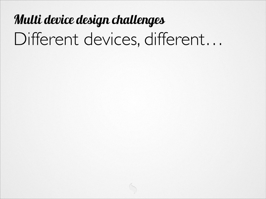 Different devices, different… Multi device desi...