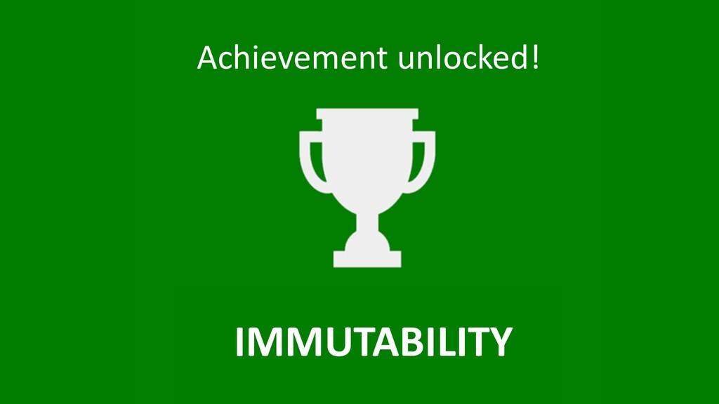 Achievement unlocked! IMMUTABILITY