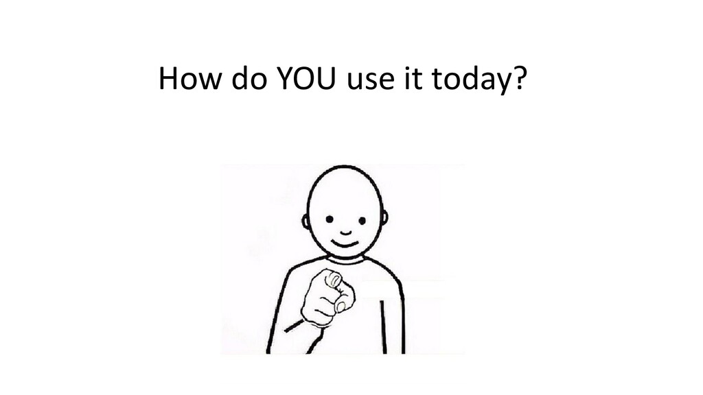 How do YOU use it today?
